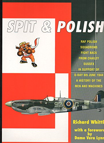 Spit & Polish: The Story of a Little Known Airfield in Chailey,Sussex and Its RAF Polish Spitfire Squadrons Which Played a Vital Role in Support of the D-day Operations of 6th June 1944 -