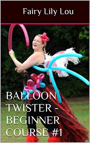 Balloon Twister - Beginner Course #1: Learn how to twist balloons and start a new colourful career (Balloon Twisters)