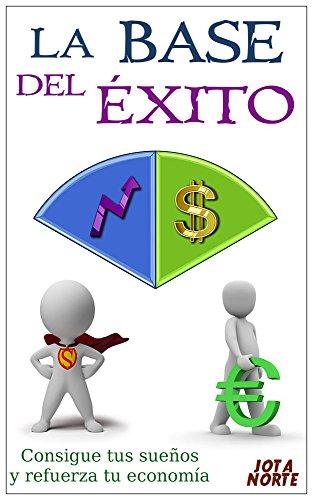 Descargar Libro La Base Del Éxito: Consigue Tus Sueños Y Refuerza Tu Economía Jota N.