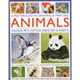 A Masterclass in Drawing and Painting Animals: Wildlife, pets, reptiles, birds, fish and insects