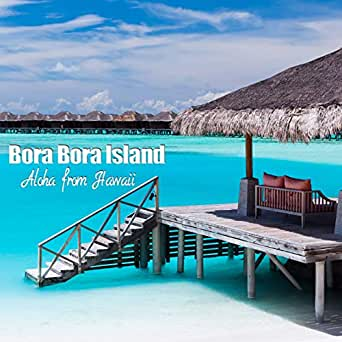 Bora Bora Island By Aloha From Hawaii On Amazon Music