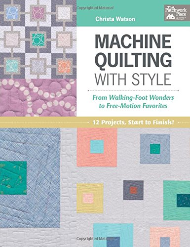 - Machine Quilting With Style: From Walking-foot Wonders to Free-motion Favorites