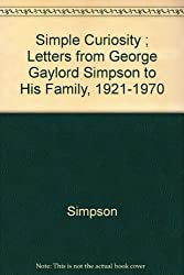 Simple Curiosity: Letters from George Gaylord Simpson to His Family, 1921-1970