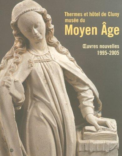 Thermes et hôtel de Cluny, musée national du Moyen Age : Oeuvres nouvelles, 1995-2005