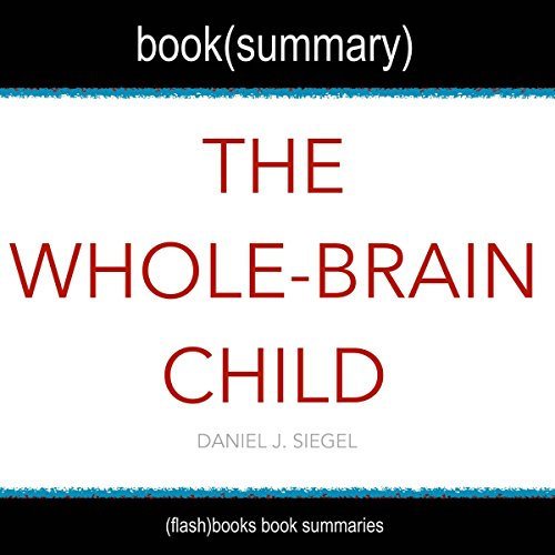 Summary of The Whole-Brain Child by Daniel J. Siegel: 12 Revolutionary Strategies to Nurture Your Child's Developing Mind, Survive Everyday Parenting Struggles, and Help Your Family Thrive