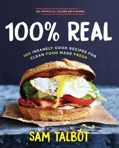 100% Real: 100 Insanely Good Recipes for Clean Food Made Fresh by Sam Talbot