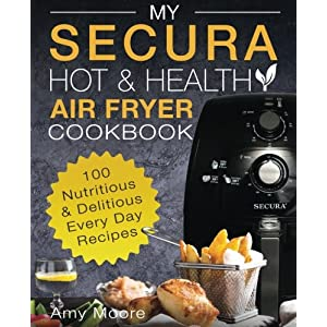 My SECURA Hot & Healthy Air Fryer Cookbook: 100 Nutritious & Delicious Every Day Recipes (Extra Large High Capacity Multi Cookers) (Volume 1)