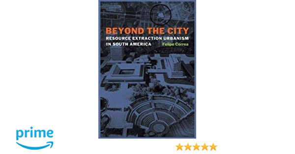 beyond the city resource extraction urbanism in south america
