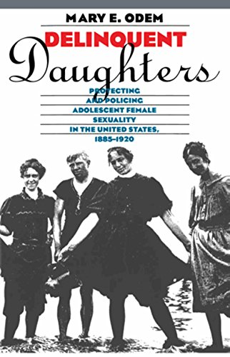 Delinquent Daughters: Protecting and Policing Adolescent Female Sexuality in the United States, 1885-1920 (Gender and Am