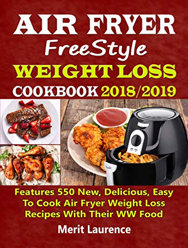 Air Fryer Freestyle Weight Loss Cookbook 2018/2019: Features 550 New, Delicious, Easy To Cook Air Fryer Weight Loss Recipes With Their WW Food Points by Merit Laurence