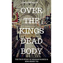 OVER KING HENRY Vlll'S DEAD BODY: THE TRUE STORY OF MEGHAN MARKLE &  KING HENRY Vlll (THE MARKLE EFFECT  Book 3)