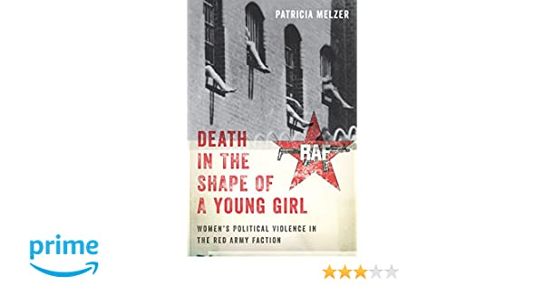 Death in the shape of a young girl : womens political violence in the Red Army Faction