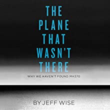The Plane That Wasn't There: Why We Haven't Found MH370 | Livre audio Auteur(s) : Jeff Wise Narrateur(s) : Jeff Wise