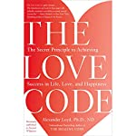 The Love Code: The Secret Principle to Achieving Success in Life, Love, and Happiness | Alexander Loyd PhD. ND