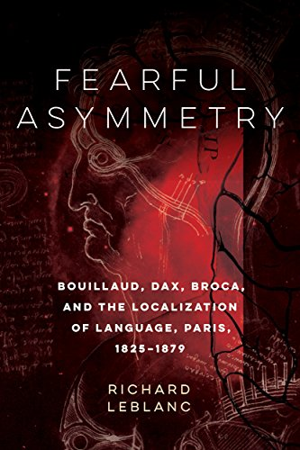 Fearful Asymmetry: Bouillaud, Dax, Broca, and the Localization of Language, Paris, 1825-1879