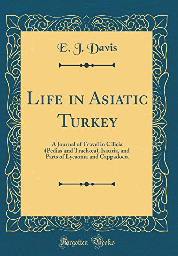 - Life in Asiatic Turkey: A Journal of Travel in Cilicia (Pedias and Trachœa), Isauria, and Parts of Lycaonia and Cappadocia (Classic Reprint)