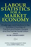 Labour Statistics for a Market Economy: Challenges and Solutions in the Transition Countries of Central and Eastern Europe and the Former Soviet Union (Central European University Press Book)