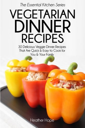 Read Online Vegetarian Dinner Recipes: 30 Delicious Veggie Dinner Recipes That Are Quick & Easy to Cook for You & Your Family (Essential Kitchen Series) PDF