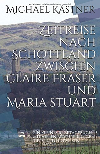 Zeitreise nach Schottland zwischen Claire Fraser und Maria Stuart: Ein kleines Reisetagebuch mit vielen Beschreibungen, Tipps und Hinweisen