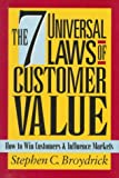 The 7 Universal Laws of Customer Value : How to Win Customers and Influence Markets, Broydrick, Stephen C., 0786307323