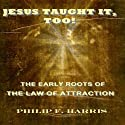 Jesus Taught It, Too!: The Early Roots of the Law of Attraction Audiobook by Philip F. Harris Narrated by Gregg A. Rizzo