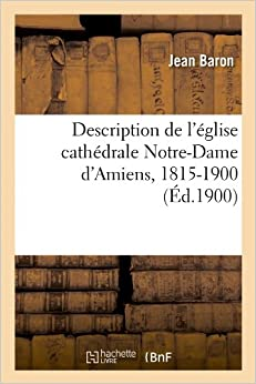 Book Description de L'Eglise Cathedrale Notre-Dame D'Amiens, 1815-1900 (Ed.1900) (Arts)