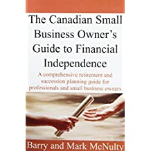 Canadian Small Business Owner's Guide To Financial Independence: A Comprehensive Retirement and Succession Plannng Guide for Professionals and Small Business Owners