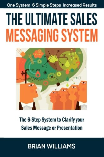 The Ultimate Sales Messaging System: The 6-step System to Clarify Your Sales Message or (Messaging System)