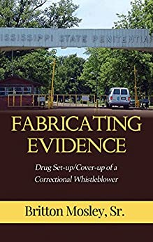 Fabricating Evidence: Drug Set-up/Cover-up of a Correctional Whistleblower by [Mosley Sr., Britton]