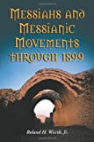 Messiahs and Messianic Movements Through 1899, Roland H. Worth and Roland H. Worth, 0786423110