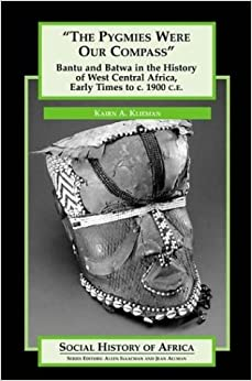 The Pygmies Were Our Compass: Bantu and Batwa in the History of West Central Africa, Early Times to c. 1900 C.E. (Social History of Africa Series)