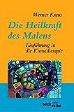 Die Heilkraft des Malens: Einführung in die Kunsttherapie