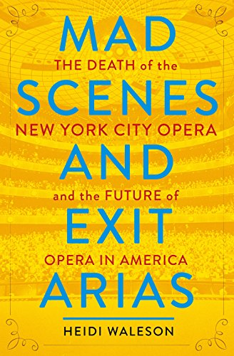 Mad Scenes and Exit Arias: The Death of the New York City Opera and the Future of Opera in America by [Waleson, Heidi]