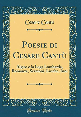 Poesie Di Cesare Cantù: Algiso O La Lega Lombarda, Romanze, Sermoni, Liriche, Inni (Classic Reprint) (Italian Edition)