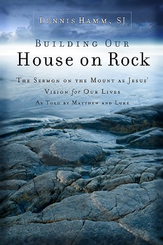 Building Our House On Rock: The Sermon on the Mount As Jesus' Vision for Our Lives As Told by Matthew and Luke