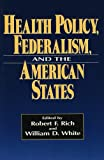 Health Policy, Federalism, and the American States, Robert F. Rich and William D. White, 0877666601