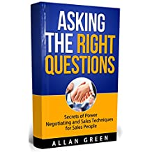 Asking the Right Questions - Secrets of Power Negotiation and Sales Techniques for Sales People: Salary Negotiation, Asking Right Questions, Negotiate to Win, Negotiation Skills, Ask Questions