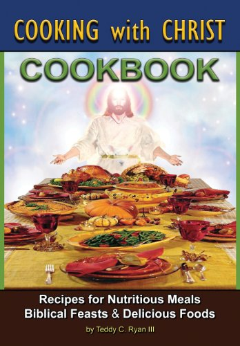 Cooking with Christ: Cookbook - Recipes for Nutritious Meals, Biblical Feasts & Delicious Foods (Special Edition)