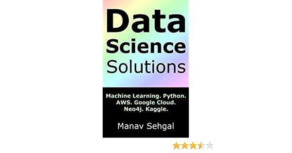 Data Science Solutions: Machine Learning  Python  Google Cloud  AWS  Neo4j   Kaggle