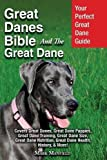 Great Danes Bible And The Great Dane: Your Perfect Great Dane Guide Covers Great Danes, Great Dane Puppies, Great Dane Training, Great Dane Size. Great Dane Health, History, More!