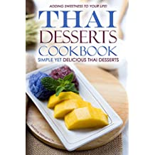 Thai Desserts Cookbook - Simple yet Delicious Thai Desserts: Adding Sweetness to your life!