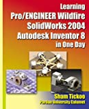Learning Pro/ENGINEER Wildfire, SolidWorks 2004, Autodesk Inventor 8 in One Day, Tickoo, Sham, 1932709002