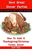 How To Cook A Thanksgiving / Christmas Turkey Dinner (Give Great Dinner Parties Book 1)