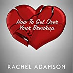 How to Get Over Your Breakup: The Definitive Guide to Recovering from a Breakup and Moving On with Life | Rachel Adamson