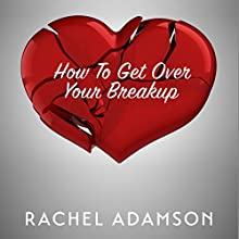 How to Get Over Your Breakup: The Definitive Guide to Recovering from a Breakup and Moving On with Life Audiobook by Rachel Adamson Narrated by Lori Vandervelde