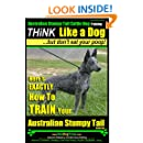 Australian Stumpy Tail Cattle Dog Training | Think Like a Dog, But Don't Eat Your Poop!: Here's EXACTLY How to TRAIN Your Australian Stumpy Tail Cattle Dog