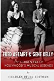 Fred Astaire and Gene Kelly: the Golden Era of Hollywood's Musical Legends, Charles River Charles River Editors, 1494889919