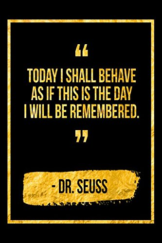 Today I Shall Behave As If This Is The Day I Will Be Remembe