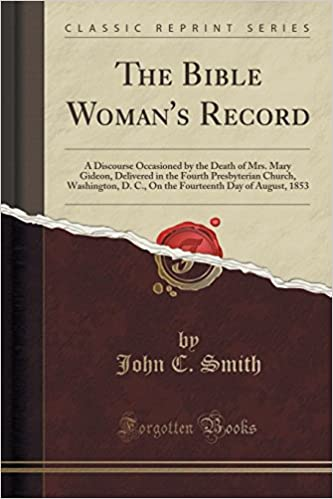 The Bible Woman's Record: A Discourse Occasioned by the Death of Mrs. Mary Gideon, Delivered in the Fourth Presbyterian Church, Washington, D. C., On ... Day of August, 1853 (Classic Reprint)