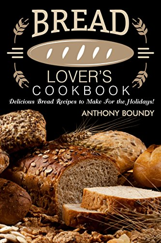 Bread Lover's Cookbook: Delicious Bread Recipes to Make For the Holidays! by [Boundy, Anthony]